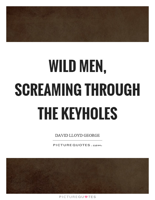 Wild men, screaming through the keyholes Picture Quote #1