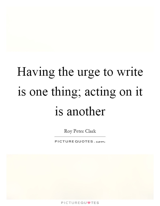 Having the urge to write is one thing; acting on it is another Picture Quote #1