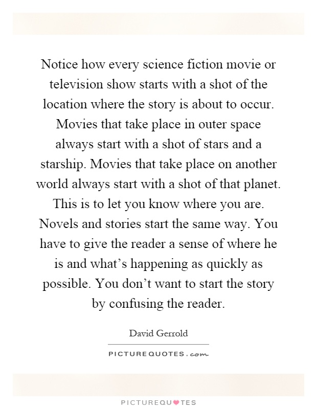 Notice how every science fiction movie or television show starts with a shot of the location where the story is about to occur. Movies that take place in outer space always start with a shot of stars and a starship. Movies that take place on another world always start with a shot of that planet. This is to let you know where you are. Novels and stories start the same way. You have to give the reader a sense of where he is and what's happening as quickly as possible. You don't want to start the story by confusing the reader Picture Quote #1