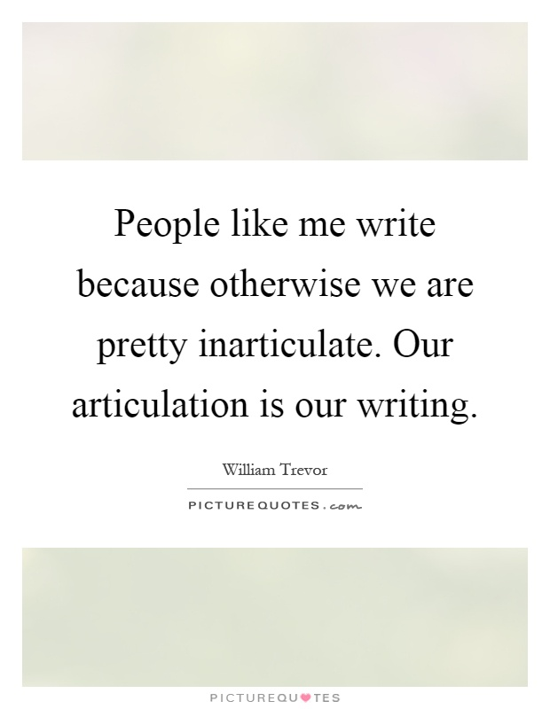People like me write because otherwise we are pretty inarticulate. Our articulation is our writing Picture Quote #1