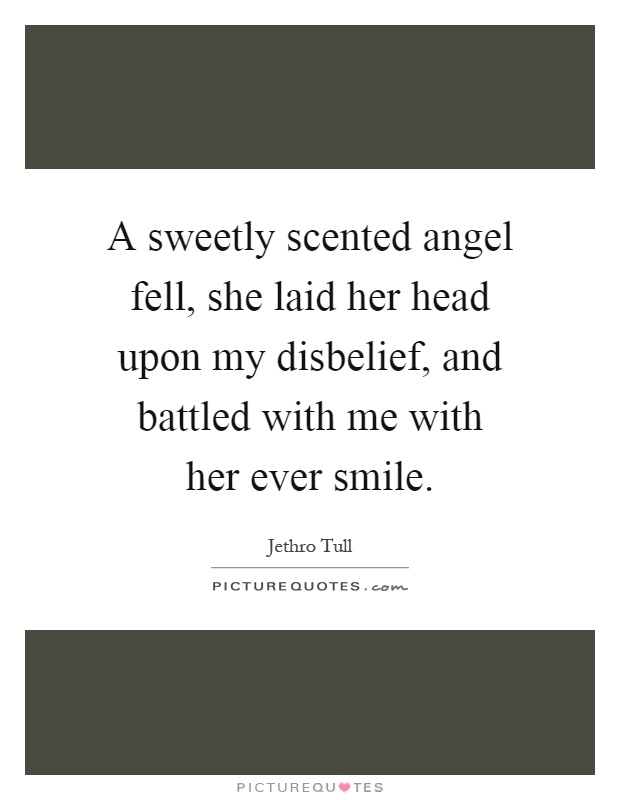 A sweetly scented angel fell, she laid her head upon my disbelief, and battled with me with her ever smile Picture Quote #1