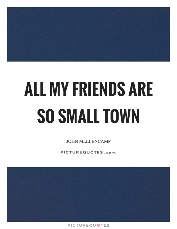 All my friends are so small town Picture Quote #1