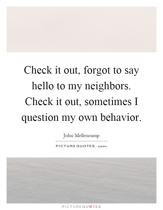 Check it out, forgot to say hello to my neighbors. Check it out, sometimes I question my own behavior Picture Quote #1