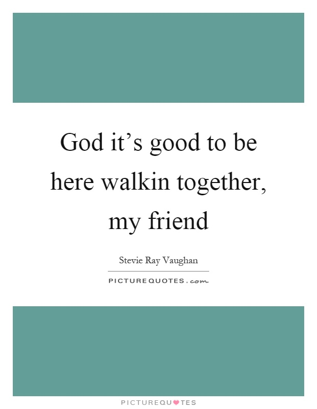 God it's good to be here walkin together, my friend Picture Quote #1