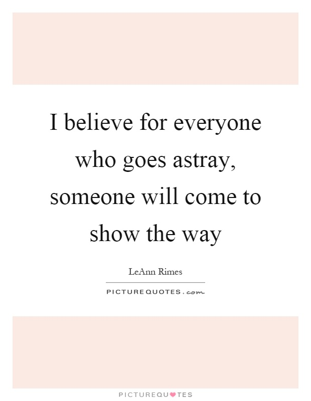 I believe for everyone who goes astray, someone will come to show the way Picture Quote #1