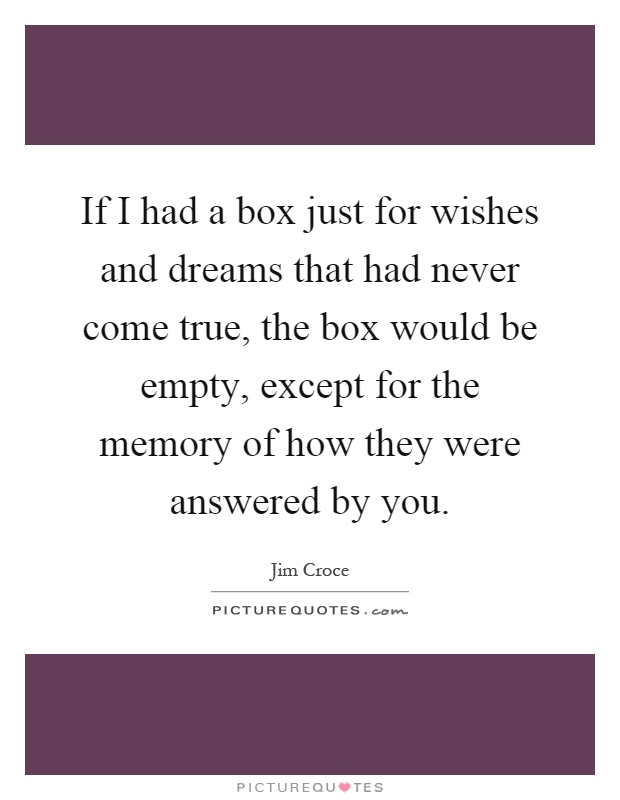 If I had a box just for wishes and dreams that had never come true, the box would be empty, except for the memory of how they were answered by you Picture Quote #1