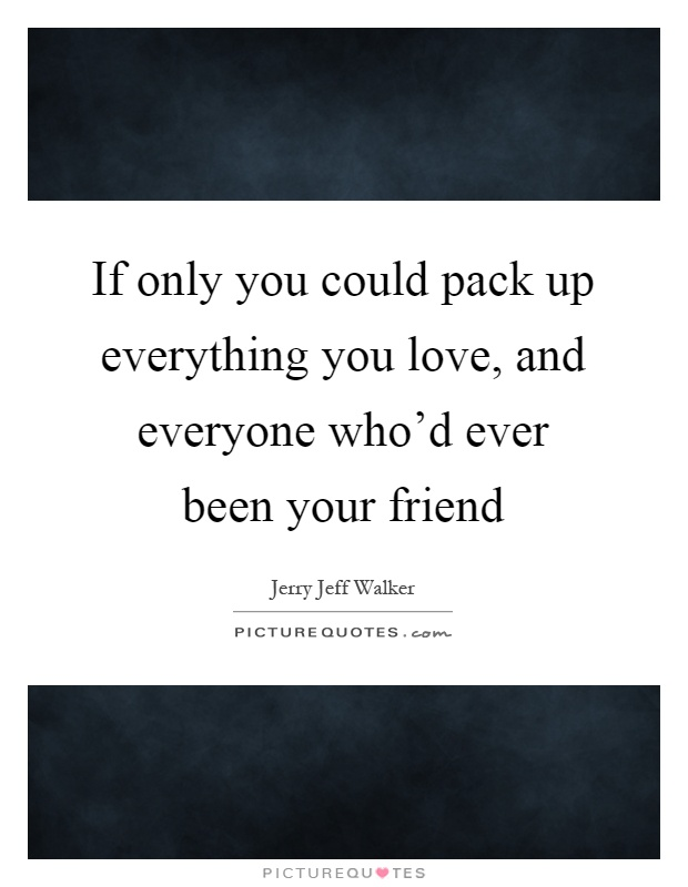 If only you could pack up everything you love, and everyone who'd ever been your friend Picture Quote #1