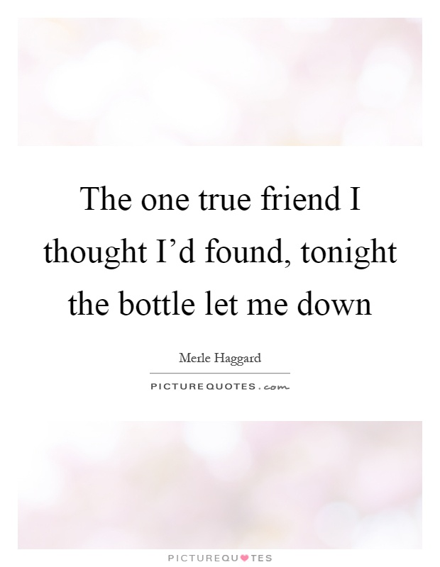 The one true friend I thought I'd found, tonight the bottle let me down Picture Quote #1