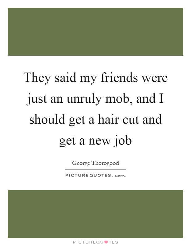 They said my friends were just an unruly mob, and I should get a hair cut and get a new job Picture Quote #1