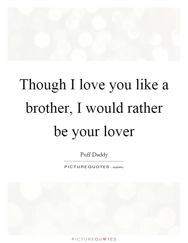 Though I love you like a brother, I would rather be your lover Picture Quote #1