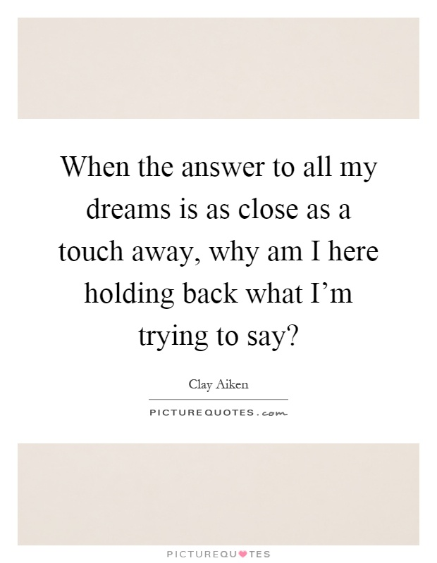 When the answer to all my dreams is as close as a touch away, why am I here holding back what I'm trying to say? Picture Quote #1