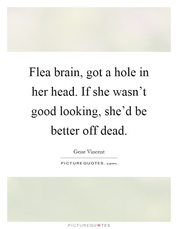Flea brain, got a hole in her head. If she wasn't good looking, she'd be better off dead Picture Quote #1