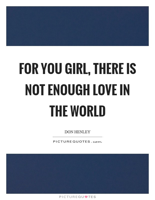 For you girl, there is not enough love in the world Picture Quote #1