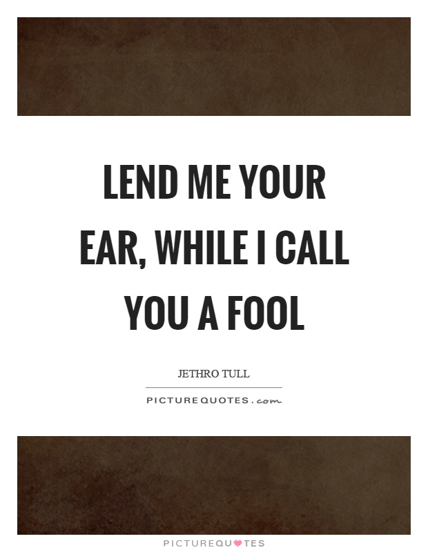 Lend me your ear, while I call you a fool Picture Quote #1