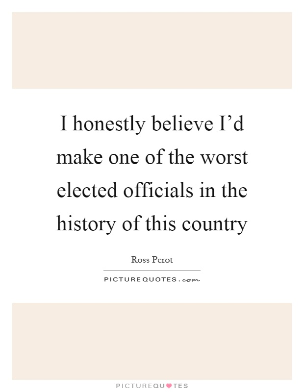 I honestly believe I'd make one of the worst elected officials in the history of this country Picture Quote #1