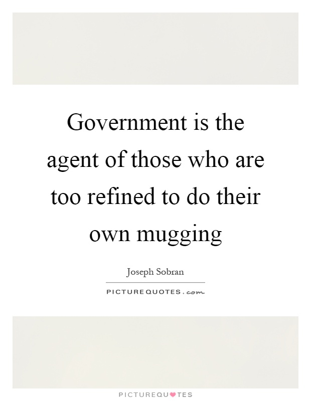 Government is the agent of those who are too refined to do their own mugging Picture Quote #1
