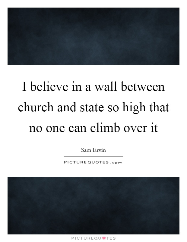 I believe in a wall between church and state so high that no one can climb over it Picture Quote #1