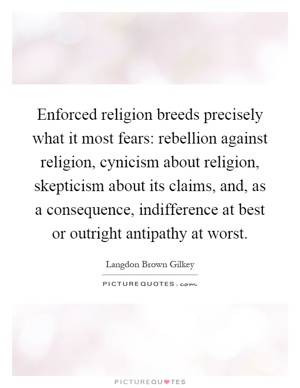 Enforced religion breeds precisely what it most fears: rebellion against religion, cynicism about religion, skepticism about its claims, and, as a consequence, indifference at best or outright antipathy at worst Picture Quote #1