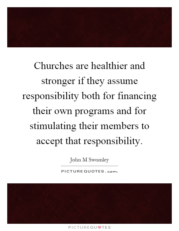 Churches are healthier and stronger if they assume responsibility both for financing their own programs and for stimulating their members to accept that responsibility Picture Quote #1