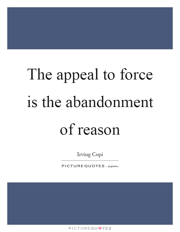 The appeal to force is the abandonment of reason Picture Quote #1
