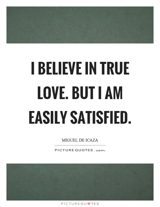 I believe in true love. But I am easily satisfied Picture Quote #1