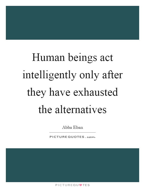 Human beings act intelligently only after they have exhausted the alternatives Picture Quote #1