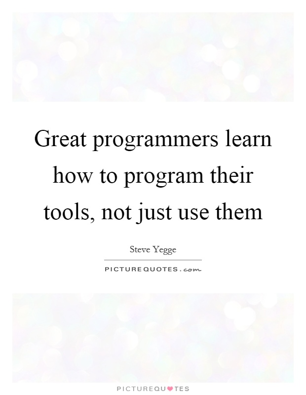 Great programmers learn how to program their tools, not just use them Picture Quote #1