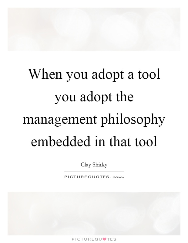 When you adopt a tool you adopt the management philosophy embedded in that tool Picture Quote #1