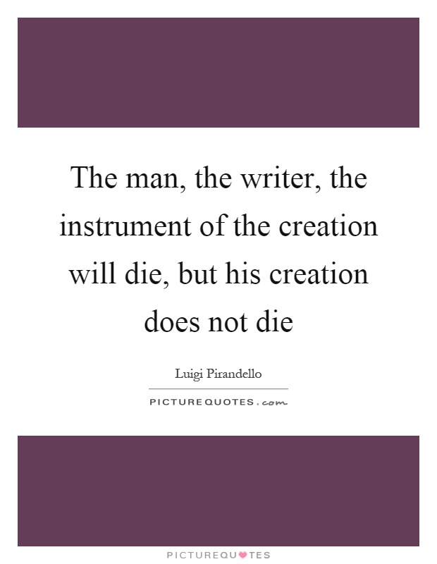The man, the writer, the instrument of the creation will die, but his creation does not die Picture Quote #1