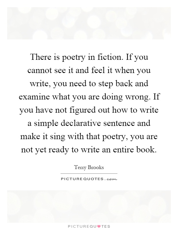 There is poetry in fiction. If you cannot see it and feel it when you write, you need to step back and examine what you are doing wrong. If you have not figured out how to write a simple declarative sentence and make it sing with that poetry, you are not yet ready to write an entire book Picture Quote #1