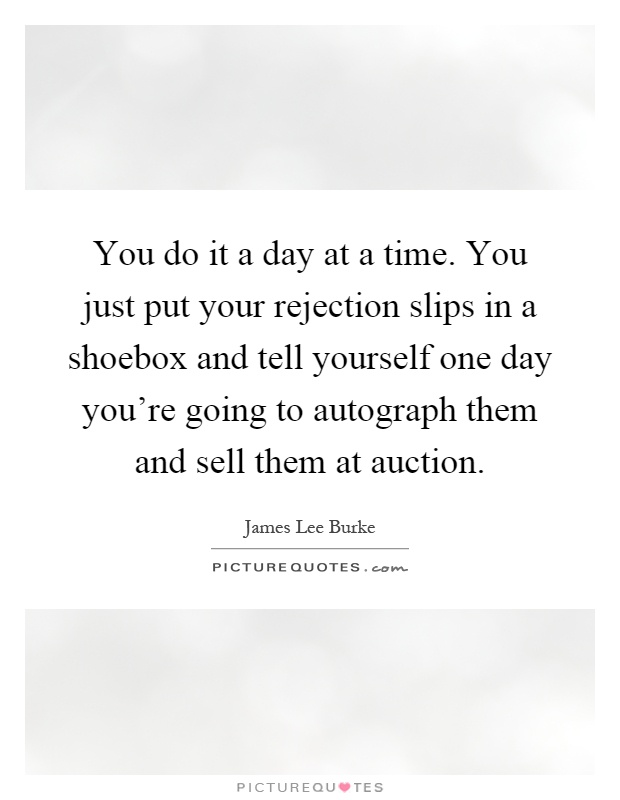 You do it a day at a time. You just put your rejection slips in a shoebox and tell yourself one day you're going to autograph them and sell them at auction Picture Quote #1
