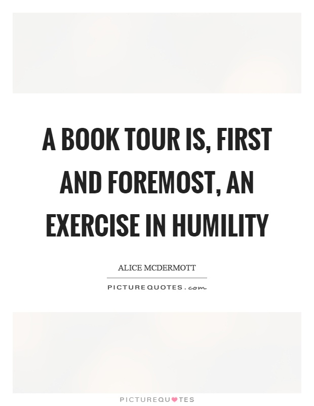 A book tour is, first and foremost, an exercise in humility Picture Quote #1