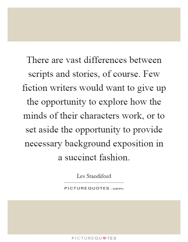 There are vast differences between scripts and stories, of course. Few fiction writers would want to give up the opportunity to explore how the minds of their characters work, or to set aside the opportunity to provide necessary background exposition in a succinct fashion Picture Quote #1