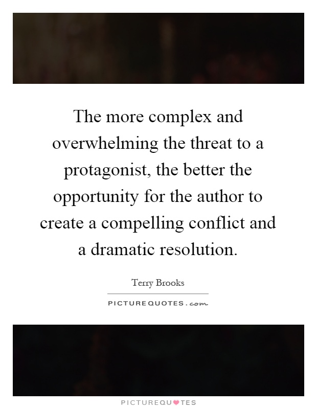 The more complex and overwhelming the threat to a protagonist, the better the opportunity for the author to create a compelling conflict and a dramatic resolution Picture Quote #1