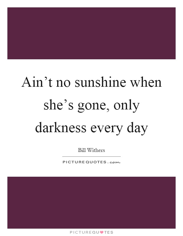 Ain't no sunshine when she's gone, only darkness every day Picture Quote #1