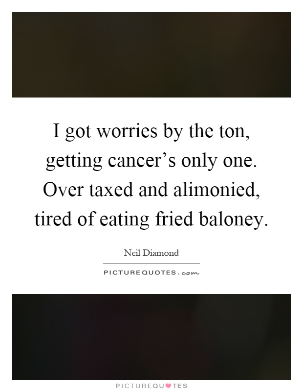 I got worries by the ton, getting cancer's only one. Over taxed and alimonied, tired of eating fried baloney Picture Quote #1