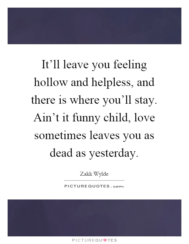 It'll leave you feeling hollow and helpless, and there is where you'll stay. Ain't it funny child, love sometimes leaves you as dead as yesterday Picture Quote #1