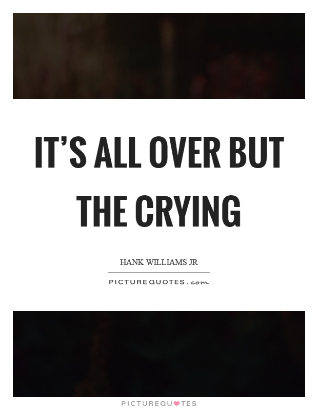 It's all over but the crying Picture Quote #1