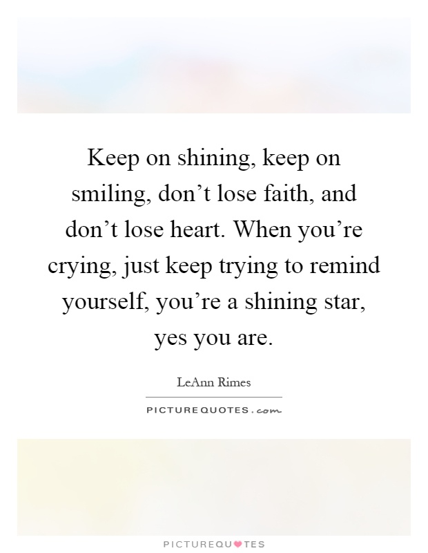 Keep on shining, keep on smiling, don't lose faith, and don't lose heart. When you're crying, just keep trying to remind yourself, you're a shining star, yes you are Picture Quote #1