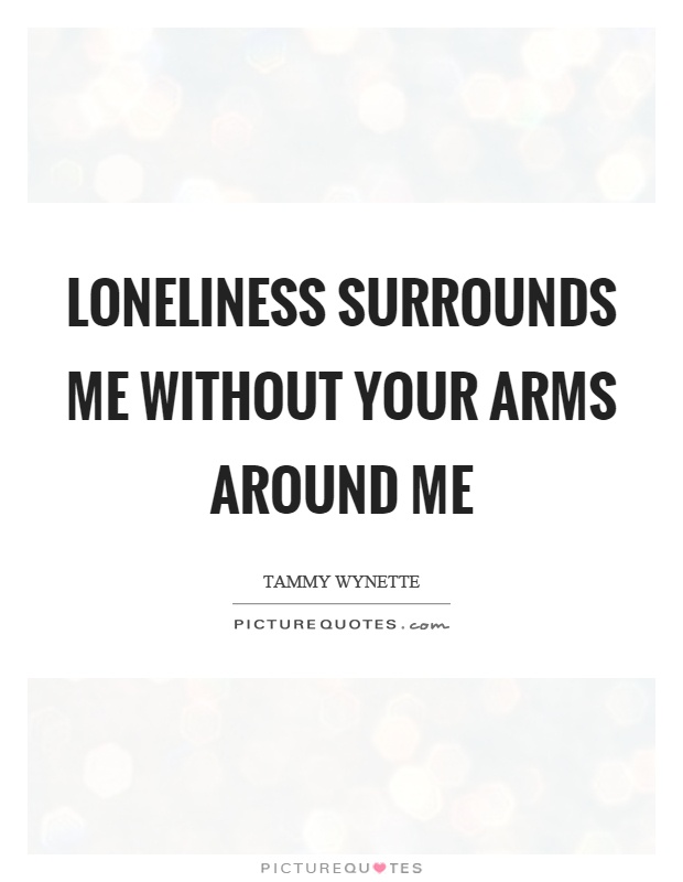 Loneliness surrounds me without your arms around me Picture Quote #1