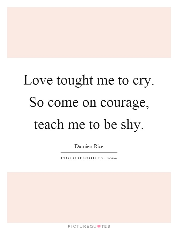 Love tought me to cry. So come on courage, teach me to be shy Picture Quote #1