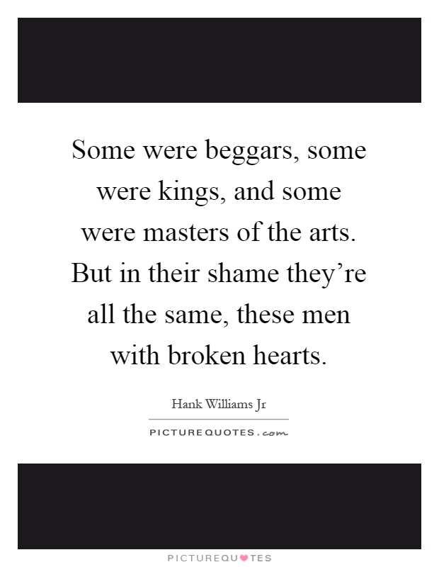 Some were beggars, some were kings, and some were masters of the arts. But in their shame they're all the same, these men with broken hearts Picture Quote #1
