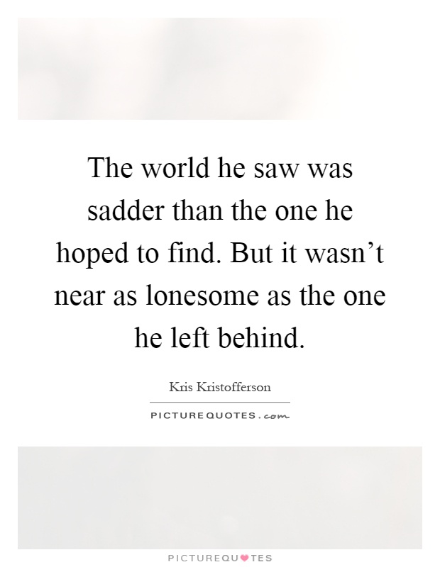 The world he saw was sadder than the one he hoped to find. But it wasn't near as lonesome as the one he left behind Picture Quote #1
