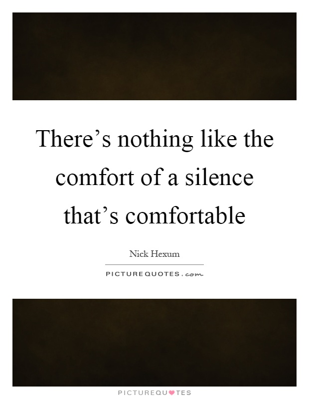 There's nothing like the comfort of a silence that's comfortable Picture Quote #1