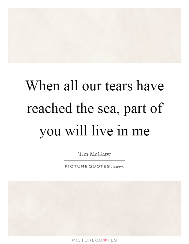 When all our tears have reached the sea, part of you will live in me Picture Quote #1