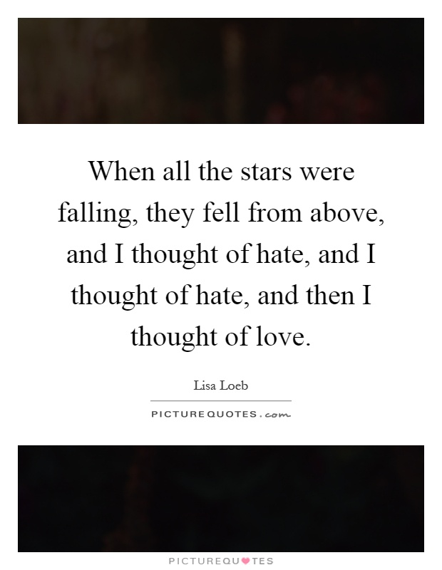 When all the stars were falling, they fell from above, and I thought of hate, and I thought of hate, and then I thought of love Picture Quote #1