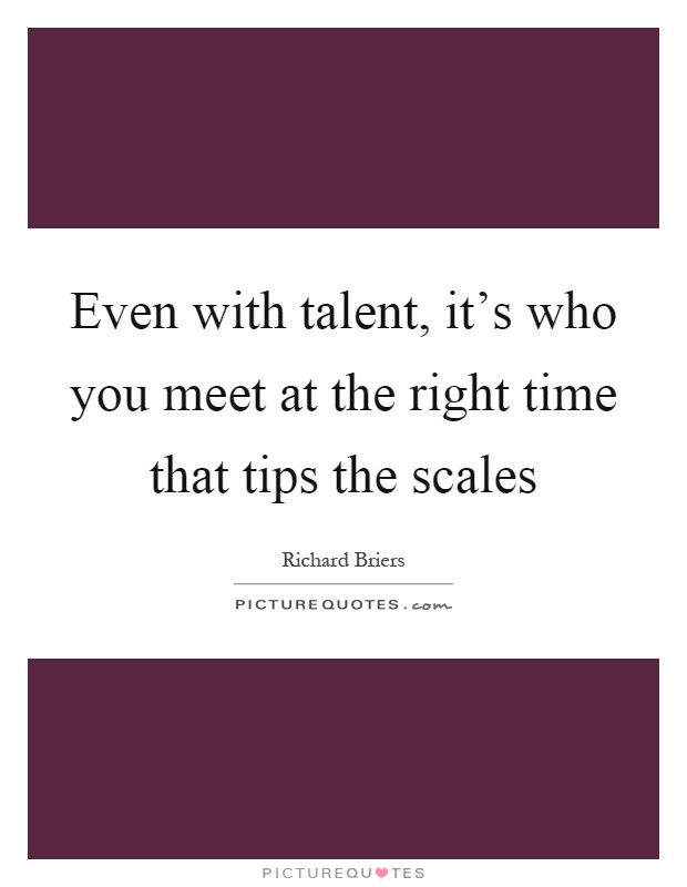 Even with talent, it's who you meet at the right time that tips the scales Picture Quote #1