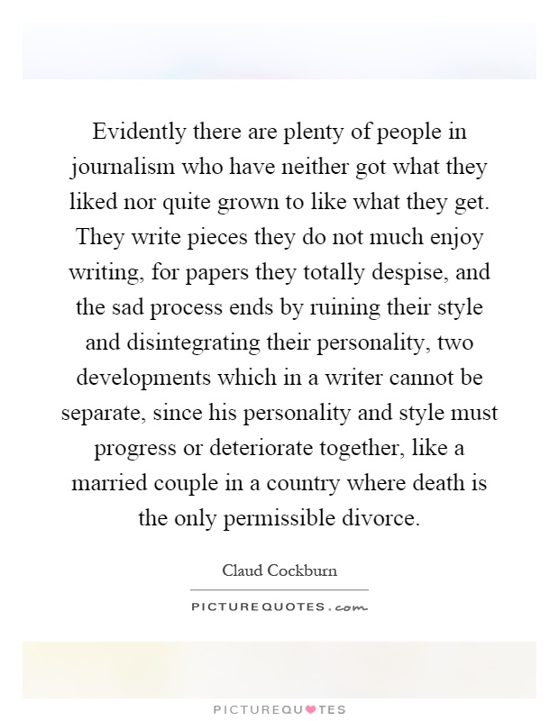 Evidently there are plenty of people in journalism who have neither got what they liked nor quite grown to like what they get. They write pieces they do not much enjoy writing, for papers they totally despise, and the sad process ends by ruining their style and disintegrating their personality, two developments which in a writer cannot be separate, since his personality and style must progress or deteriorate together, like a married couple in a country where death is the only permissible divorce Picture Quote #1