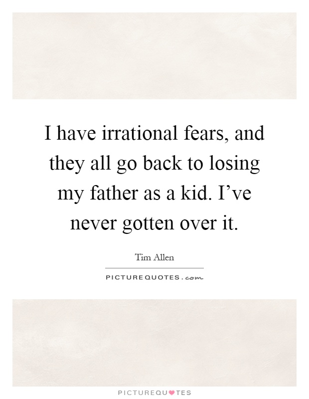 I have irrational fears, and they all go back to losing my father as a kid. I've never gotten over it Picture Quote #1
