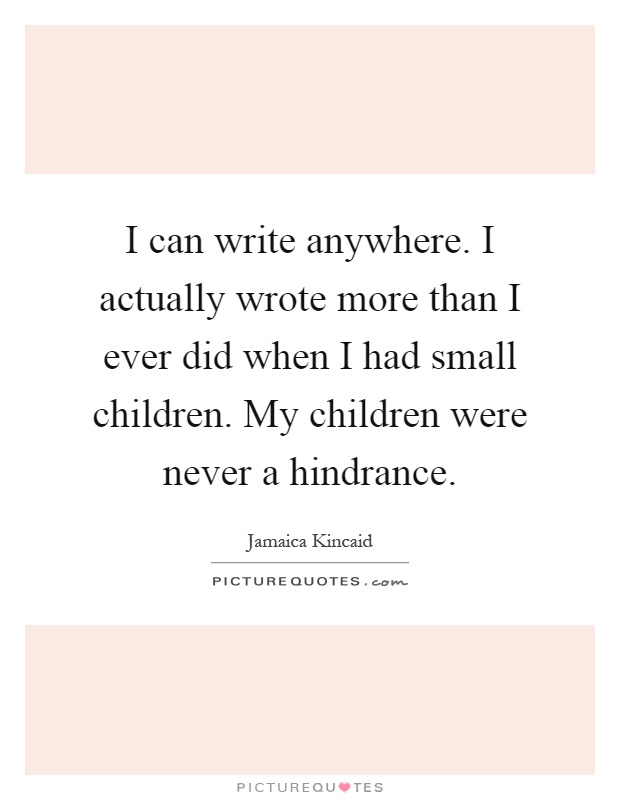 I can write anywhere. I actually wrote more than I ever did when I had small children. My children were never a hindrance Picture Quote #1